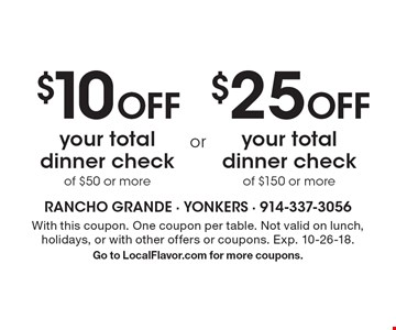 $10 Off your total dinner check of $50 or more OR $25 Off your total dinner check of $150 or more. . With this coupon. One coupon per table. Not valid on lunch, holidays, or with other offers or coupons. Exp. 10-26-18. Go to LocalFlavor.com for more coupons.