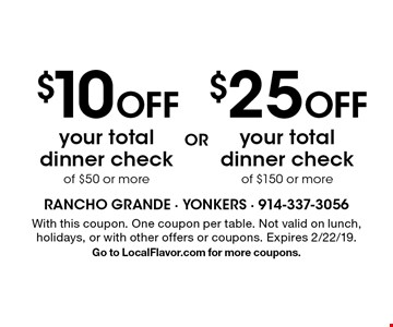 $10 off your total dinner check of $50 or more OR $25 off your total dinner check of $150 or more. With this coupon. One coupon per table. Not valid on lunch, holidays, or with other offers or coupons. Expires 2/22/19. Go to LocalFlavor.com for more coupons.