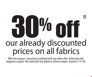 30% off our already discounted prices on all fabrics. With this coupon. Cannot be combined with any other offer. Valid only with magazine coupon. Not valid with any digital or phone coupon. Expires 11-3-18.