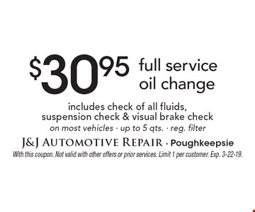$30.95 full service oil change includes check of all fluids, suspension check & visual brake check on most vehicles - up to 5 qts. - reg. filter. With this coupon. Not valid with other offers or prior services. Limit 1 per customer. Exp. 3-22-19.