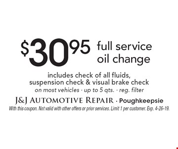 $30.95 full service oil change, includes check of all fluids, suspension check & visual brake check on most vehicles · up to 5 qts. · reg. filter. With this coupon. Not valid with other offers or prior services. Limit 1 per customer. Exp. 4-26-19.