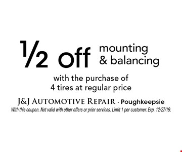1/2 off mounting & balancing with the purchase of 4 tires at regular price. With this coupon. Not valid with other offers or prior services. Limit 1 per customer. Exp. 12/27/19.