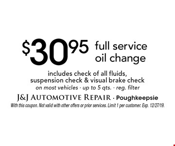 $30.95 full service oil change, includes check of all fluids, suspension check & visual brake check on most vehicles · up to 5 qts. · reg. filter. With this coupon. Not valid with other offers or prior services. Limit 1 per customer. Exp. 12/27/19.