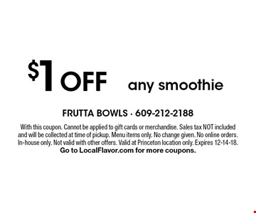 $1 OFF any smoothie. With this coupon. Cannot be applied to gift cards or merchandise. Sales tax NOT included and will be collected at time of pickup. Menu items only. No change given. No online orders. In-house only. Not valid with other offers. Valid at Princeton location only. Expires 12-14-18. Go to LocalFlavor.com for more coupons.