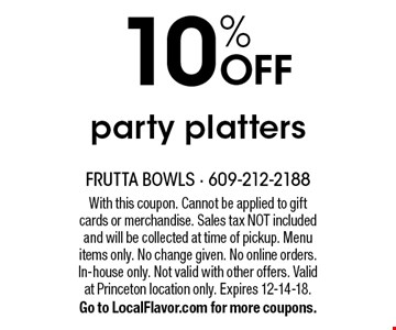 10% OFF party platters. With this coupon. Cannot be applied to gift cards or merchandise. Sales tax NOT included and will be collected at time of pickup. Menu items only. No change given. No online orders. In-house only. Not valid with other offers. Valid at Princeton location only. Expires 12-14-18. Go to LocalFlavor.com for more coupons.
