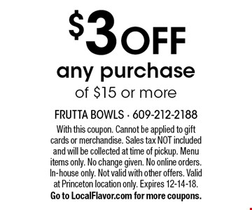 $3 OFF any purchase of $15 or more. With this coupon. Cannot be applied to gift cards or merchandise. Sales tax NOT included and will be collected at time of pickup. Menu items only. No change given. No online orders. In-house only. Not valid with other offers. Valid at Princeton location only. Expires 12-14-18. Go to LocalFlavor.com for more coupons.