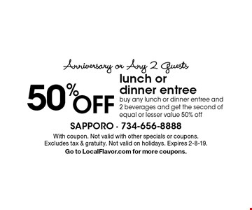 Anniversary or Any 2 Guests 50% OFF lunch or dinner entree buy any lunch or dinner entree and 2 beverages and get the second of equal or lesser value 50% off. With coupon. Not valid with other specials or coupons. Excludes tax & gratuity. Not valid on holidays. Expires 2-8-19. Go to LocalFlavor.com for more coupons.