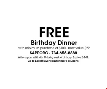 FREE Birthday Dinner with minimum purchase of $100 - max value $22. With coupon. Valid with ID during week of birthday. Expires 2-8-19. Go to LocalFlavor.com for more coupons.