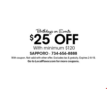 Birthdays or Events $25 Off With minimum $120. With coupon. Not valid with other offer. Excludes tax & gratuity. Expires 2-8-19. Go to LocalFlavor.com for more coupons.