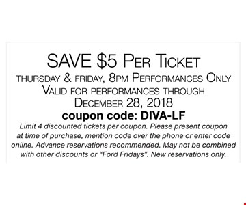 Save $5 per ticket. Thursday & Friday, 8pm performances only. Valid for performances through December 28, 2018. coupon  code: DIVA-LF. Limit 4 discounted tickets per coupon. Please present coupon at time of purchase, mention code over the phone or enter code online. Advance reservations recommended. may not be combined with other discounts or