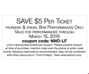 Save $5 per ticket. Thursday & Friday, 8pm performances only. Valid for performances through 3-15-2019. Limit 4 discounted tickets per coupon. Please present coupon at time of purchase, mention code over the phone or enter code online. Advance reservations recommended. May not be combined with other discounts or