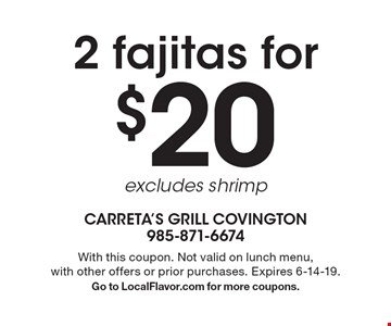 2 fajitas for $20, excludes shrimp. With this coupon. Not valid on lunch menu, with other offers or prior purchases. Expires 6-14-19. Go to LocalFlavor.com for more coupons.