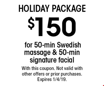 Holiday Package. $150 for 50-min Swedish massage & 50-min signature facial. With this coupon. Not valid with other offers or prior purchases. Expires 1/4/19.