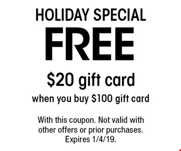 Holiday Special. Free $20 gift card when you buy $100 gift card. With this coupon. Not valid with other offers or prior purchases. Expires 1/4/19.
