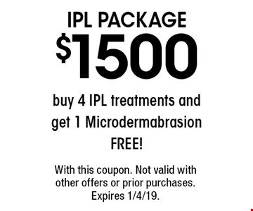 IPL Package. $1500 buy 4 IPL treatments and get 1 Microdermabrasion free! With this coupon. Not valid with other offers or prior purchases. Expires 1/4/19.
