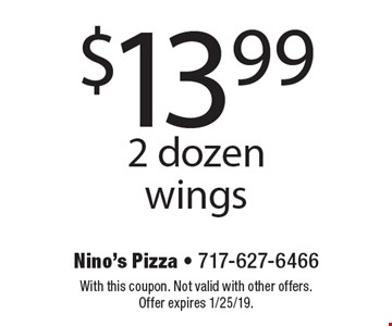 $13.99 2 dozen wings. With this coupon. Not valid with other offers. Offer expires 1/25/19.