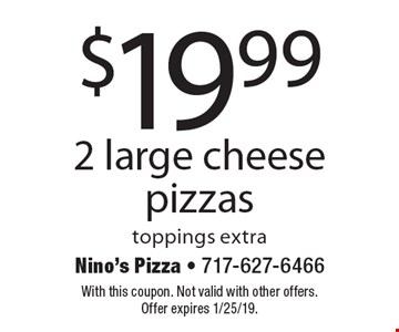 $19.99 2 large cheese pizzas toppings extra. With this coupon. Not valid with other offers. Offer expires 1/25/19.