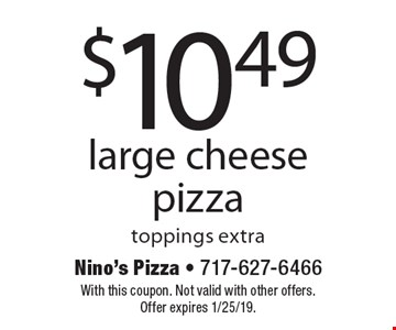 $10.49 large cheese pizza toppings extra. With this coupon. Not valid with other offers. Offer expires 1/25/19.