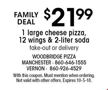 FAMILY DEAL $21.99 1 large cheese pizza, 12 wings & 2-liter soda take-out or delivery. With this coupon. Must mention when ordering. Not valid with other offers. Expires 10-5-18.