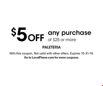 $5 Off any purchase of $25 or more. With this coupon. Not valid with other offers. Expires 4-30-19. Go to LocalFlavor.com for more coupons.