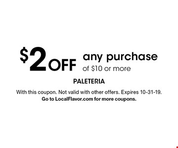 $2 Off any purchase of $10 or more. With this coupon. Not valid with other offers. Expires 4-30-19. Go to LocalFlavor.com for more coupons.