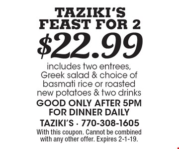 $22.99 Taziki's Feast For 2 includes two entrees, Greek salad & choice of basmati rice or roasted new potatoes & two drinks Good only after 5pm for dinner daily. With this coupon. Cannot be combined with any other offer. Expires 2-1-19.