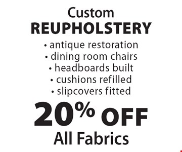Custom Reupholstery 20% off All Fabrics • antique restoration • dining room chairs • headboards built • cushions refilled • slipcovers fitted.