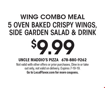 Wing Combo Meal 5 oven baked crispy wings, side garden salad & drink $9.99. Not valid with other offers or prior purchases. Dine in or take out only, not valid on delivery. Expires 7-19-19. Go to LocalFlavor.com for more coupons.