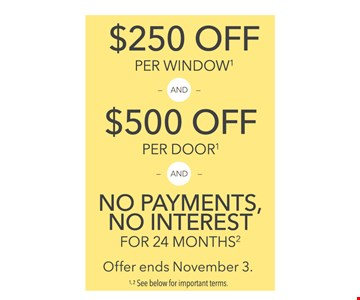 Up to $500 Off. $250 off per window and $500 off per door and no payments, no interest for 24 months. Offer ends November 3. Minimum purchase of $5,000. Valid on replacement projects only and must be installed by Pella professionals. Discount applies to retail list price. 2Only valid on select Pella products and installation methods and excludes 250 Series and Encompass products. Not valid with any other offer or promotion. Prior sales excluded. Repairs to existing products including parts such as sash and panel replacements excluded. Other restrictions may apply. See store for details Subject to qualifying credit approval. Interest accrues during the promotional period, but all interest is waived if the purchase amount is paid before the expiration of the promotional period. Financing for GreenSky consumer credit programs is provided by federally insured, federal and state chartered financial institutions without regard to race, color, religion, national origin, sex or familial status. 3Advanced Low-E double-pane glass available on all Pella windows and patio doors.4Advanced Low-E triple-pane glass available on Designer Series, Architect Series, Pella 350 Series windows and patio doors, and Pella 250 Series windows. To be eligible for advertised offers, in-home consultation must be scheduled by 11/03/2018 and purchase must be made by 11/10/2018. 2018 Pella Corporation