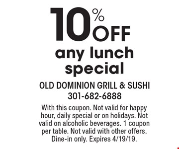 10% Off any lunch special. With this coupon. Not valid for happy hour, daily special or on holidays. Not valid on alcoholic beverages. 1 coupon per table. Not valid with other offers. Dine-in only. Expires 4/19/19.