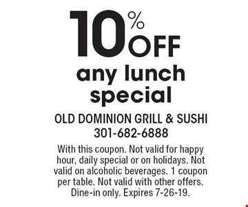 10% Off any lunch special. With this coupon. Not valid for happy hour, daily special or on holidays. Not valid on alcoholic beverages. 1 coupon per table. Not valid with other offers. Dine-in only. Expires 7-26-19.