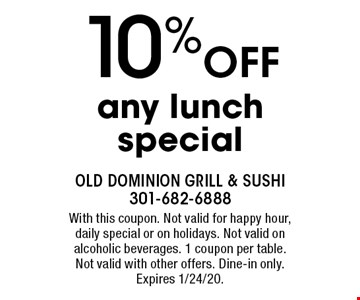 10% Off any lunch special. With this coupon. Not valid for happy hour, daily special or on holidays. Not valid on alcoholic beverages. 1 coupon per table. Not valid with other offers. Dine-in only. Expires 1/24/20.