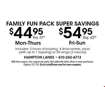Family Fun Pack Super Savings $44.95 Mon-Thurs Reg. 52.95, $54.95 Fri-Sun Reg. 62.95. includes: 2 hours of bowling, 4 shoe rentals, pizza (with up to 1 topping) or 20 wings (2 sauces). With this coupon. One coupon per party. Not valid with other offers or prior purchases. Expires 12/7/18. Go to LocalFlavor.com for more coupons.