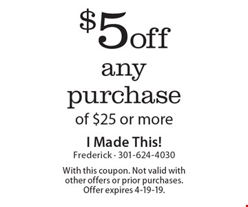 $5 off any purchase of $25 or more. With this coupon. Not valid with other offers or prior purchases. Offer expires 4-19-19.