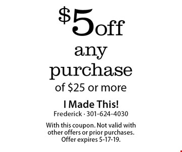 $5 off any purchase of $25 or more. With this coupon. Not valid with other offers or prior purchases. Offer expires 5-17-19.