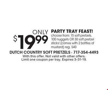 only $19.99 PARTY TRAY FEAST! choose from: 15 soft pretzels, 100 nuggets OR 30 soft pretzel sticks! (comes with 2 bottles of mustard) reg. $40. With this offer. Not valid with other offers. Limit one coupon per tray. Expires 3-31-19.