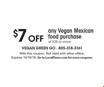 $7 Off any Vegan Mexican food purchase of $35 or more. With this coupon. Not valid with other offers. Expires 10/19/18. Go to LocalFlavor.com for more coupons.
