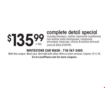 $135.99+ tax complete detail special includes shampoo, leather cleaned & conditioned, non-leather seats shampooed, compound, simonized, hand wax, interior & exterior Armorall (vans & SUVs $139.99). With this coupon. Most cars. Not valid with other offers or prior services. Expires 10-5-18.Go to LocalFlavor.com for more coupons.