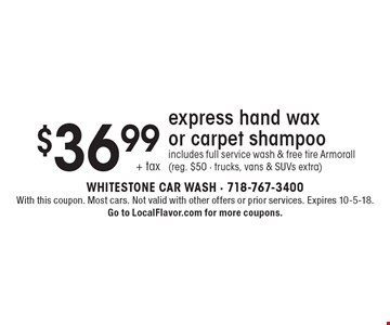 $36.99 + tax express hand wax or carpet shampoo includes full service wash & free tire Armorall (reg. $50 - trucks, vans & SUVs extra). With this coupon. Most cars. Not valid with other offers or prior services. Expires 10-5-18. Go to LocalFlavor.com for more coupons.