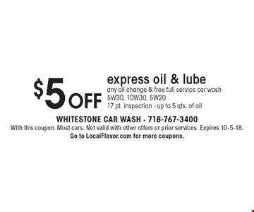$5 off express oil & lube any oil change & free full service car wash 5W30, 10W30, 5W2017 pt. inspection - up to 5 qts. of oil. With this coupon. Most cars. Not valid with other offers or prior services. Expires 10-5-18.Go to LocalFlavor.com for more coupons.