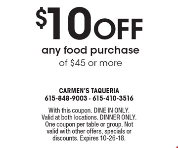 $10 off any food purchase of $45 or more. With this coupon. DINE IN ONLY. Valid at both locations. DINNER ONLY. One coupon per table or group. Not valid with other offers, specials or discounts. Expires 10-26-18.