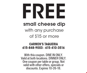 Free small cheese dip with any purchase of $15 or more. With this coupon. DINE IN ONLY. Valid at both locations. DINNER ONLY. One coupon per table or group. Not valid with other offers, specials or discounts. Expires 10-26-18.