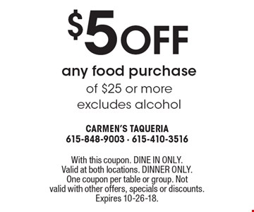 $5 off any food purchase of $25 or more, excludes alcohol. With this coupon. DINE IN ONLY. Valid at both locations. DINNER ONLY. One coupon per table or group. Not valid with other offers, specials or discounts. Expires 10-26-18.