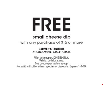 Free small cheese dip with any purchase of $15 or more. With this coupon. DINE IN ONLY. Valid at both locations. One coupon per table or group. Not valid with other offers, specials or discounts. Expires 1-4-19.