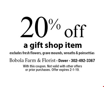 20% off a gift shop item. Excludes fresh flowers, grave mounds, wreaths & poinsettias. With this coupon. Not valid with other offers or prior purchases. Offer expires 2-1-19.