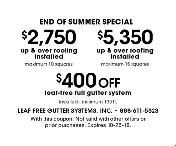 END OF SUMMER Special $2,750 up & over roofing installed maximum 10 squares. $5,350 up & over roofing installed maximum 15 squares. $400 off leaf-free full gutter system installed - minimum 100 ft. . With this coupon. Not valid with other offers or prior purchases. Expires 10-26-18.