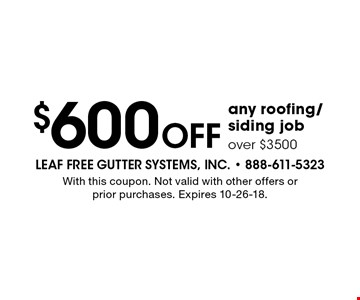 $600 off any roofing/siding job over $3500. With this coupon. Not valid with other offers or prior purchases. Expires 10-26-18.