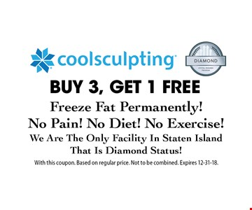 BUY 3, GET 1 FREE coolsculpting. Freeze Fat Permanently! No Pain! No Diet! No Exercise! We Are The Only Facility In Staten Island That Is Diamond Status! With this coupon. Based on regular price. Not to be combined. Expires 12-31-18.