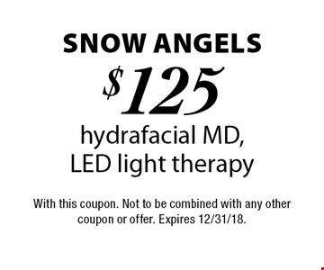 Snow Angels $125 hydrafacial MD, LED light therapy. With this coupon. Not to be combined with any other coupon or offer. Expires 12/31/18.