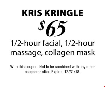 Kris Kringle - $65 1/2-hour facial, 1/2-hour massage, collagen mask. With this coupon. Not to be combined with any other coupon or offer. Expires 12/31/18.